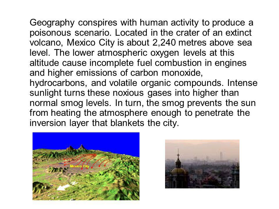 Geography conspires with human activity to produce a poisonous scenario. Located in the crater of an extinct volcano, Mexico City is about 2,240 metre