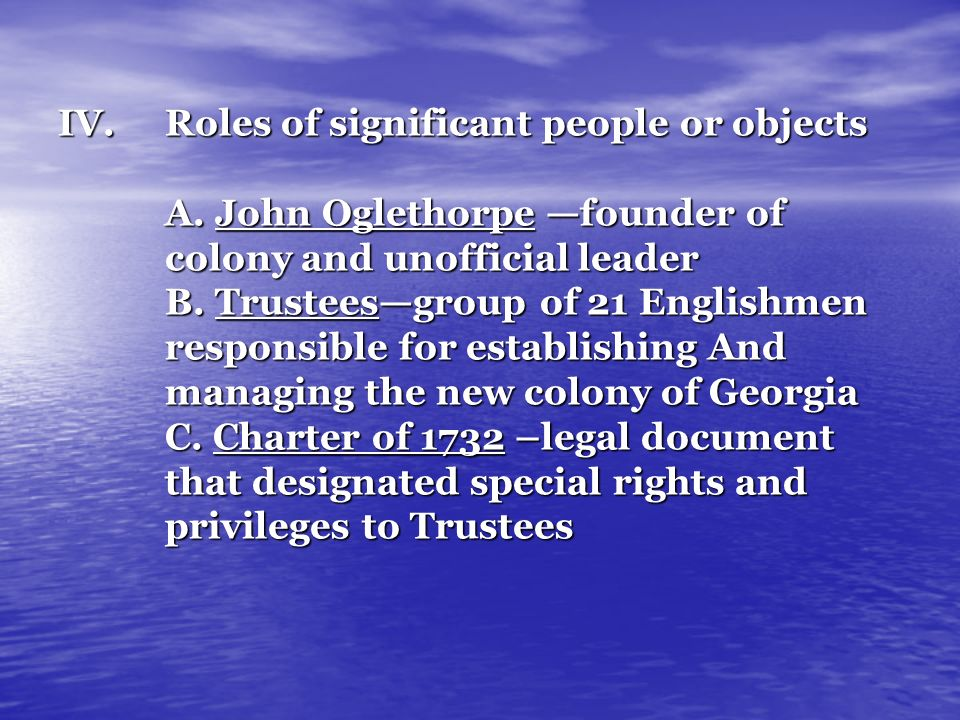 IV.Roles of significant people or objects A. John Oglethorpe founder of colony and unofficial leader B. Trusteesgroup of 21 Englishmen responsible for