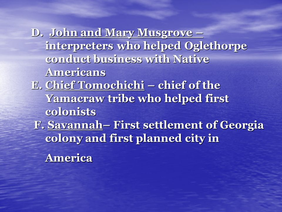 D. John and Mary Musgrove – interpreters who helped Oglethorpe conduct business with Native Americans E. Chief Tomochichi – chief of the Yamacraw trib