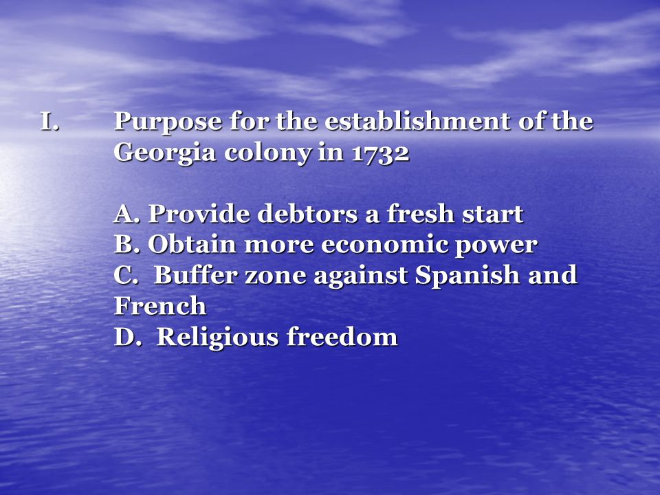 I.Purpose for the establishment of the Georgia colony in 1732 A. Provide debtors a fresh start B. Obtain more economic power C. Buffer zone against Sp