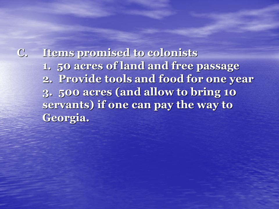 C.Items promised to colonists 1. 50 acres of land and free passage 2. Provide tools and food for one year 3. 500 acres (and allow to bring 10 servants