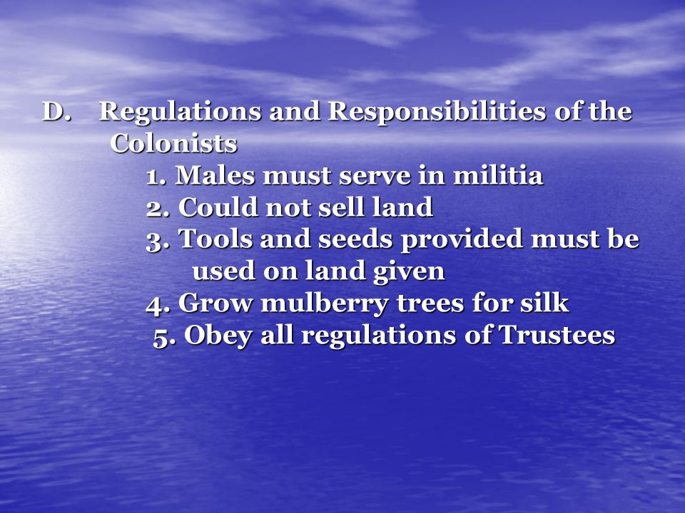 D.Regulations and Responsibilities of the Colonists 1. Males must serve in militia 2. Could not sell land 3. Tools and seeds provided must be used on