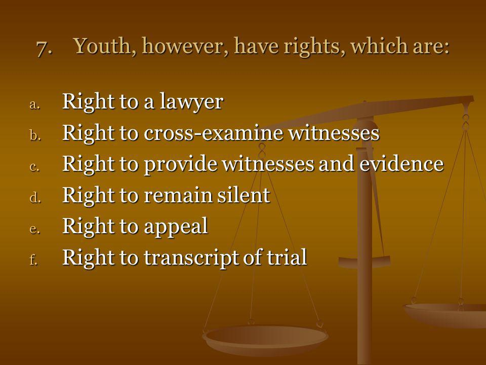 7. Youth, however, have rights, which are: a. Right to a lawyer b. Right to cross-examine witnesses c. Right to provide witnesses and evidence d. Righ