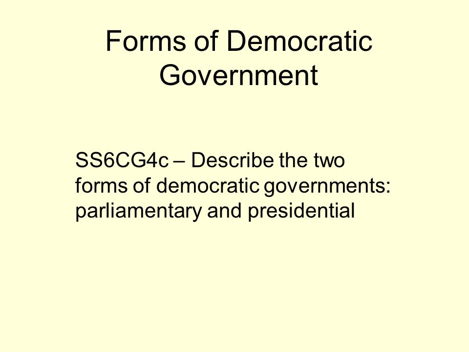 Forms of Democratic Government SS6CG4c – Describe the two forms of democratic governments: parliamentary and presidential