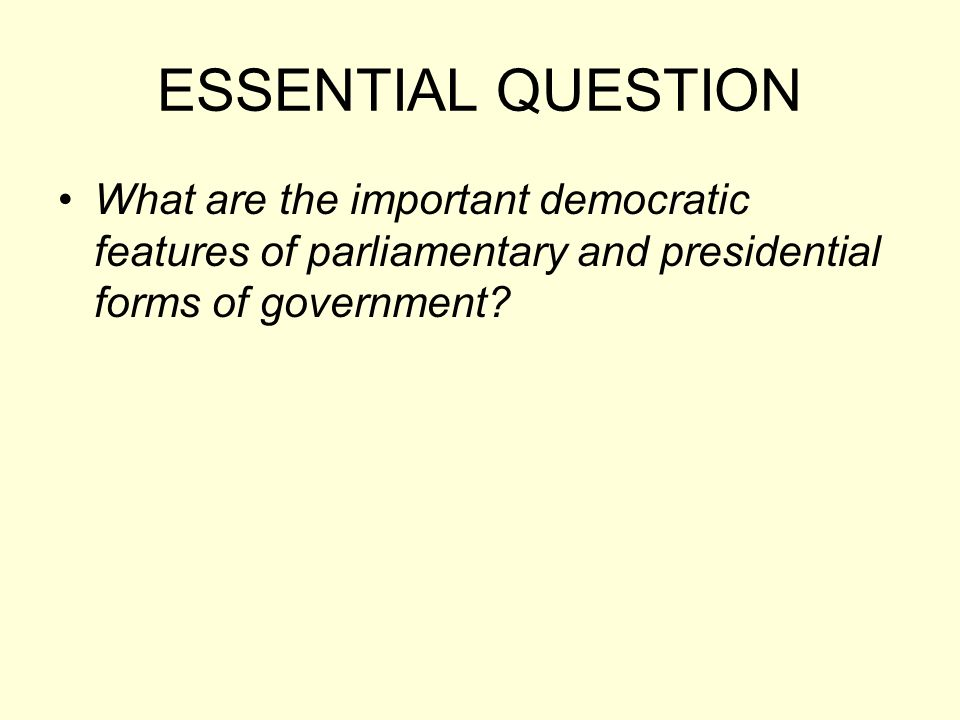 ESSENTIAL QUESTION What are the important democratic features of parliamentary and presidential forms of government?