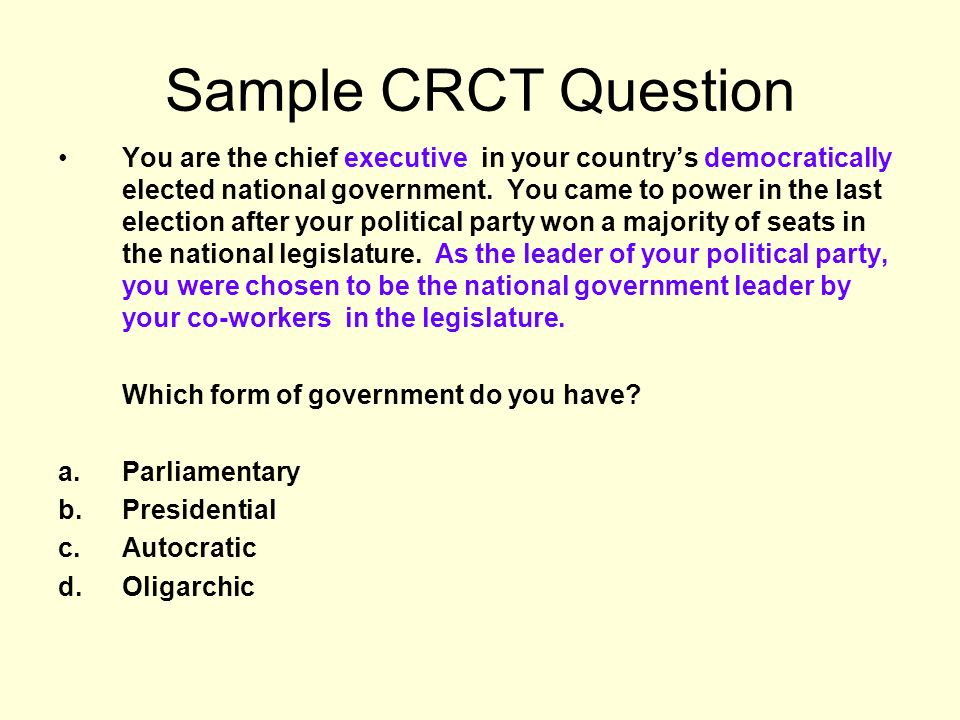 Sample CRCT Question You are the chief executive in your countrys democratically elected national government. You came to power in the last election a