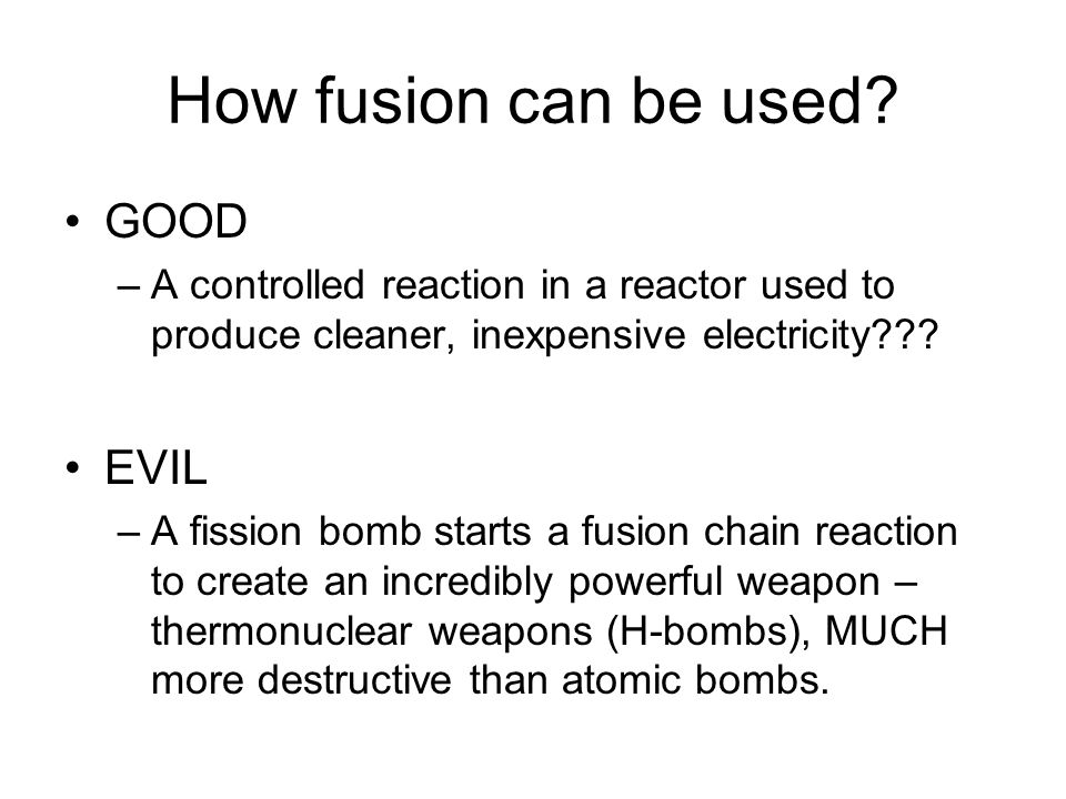 How fusion can be used? GOOD –A controlled reaction in a reactor used to produce cleaner, inexpensive electricity??? EVIL –A fission bomb starts a fus