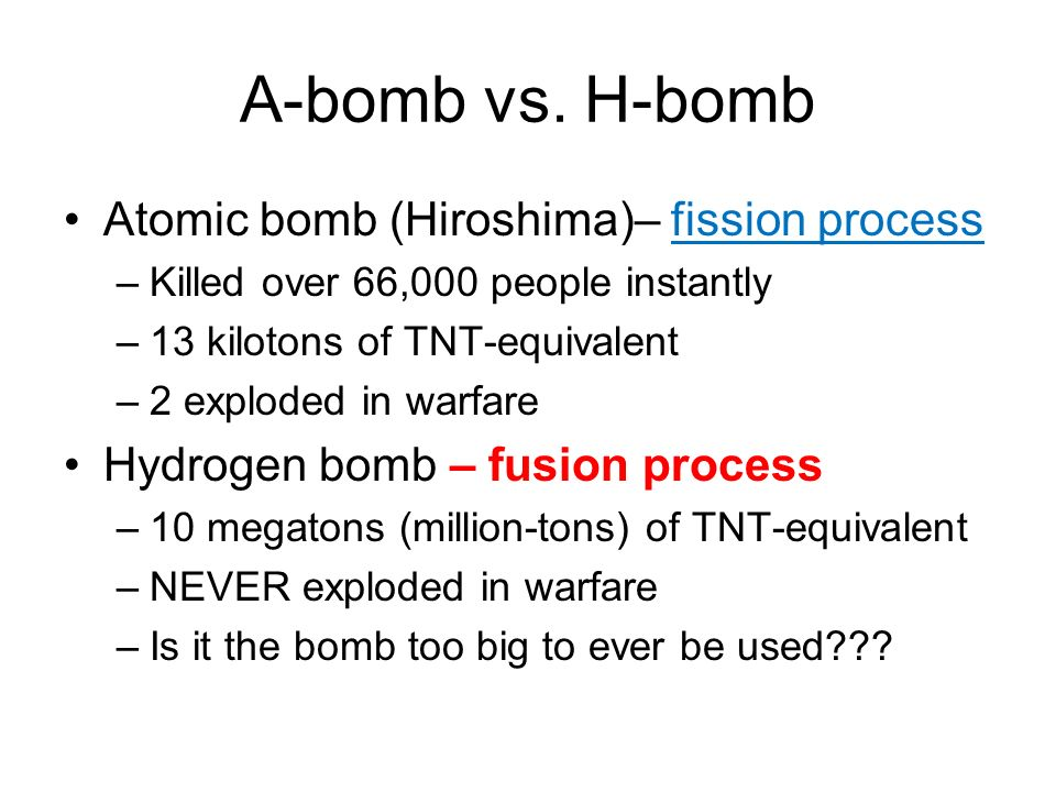 A-bomb vs. H-bomb Atomic bomb (Hiroshima)– fission process –Killed over 66,000 people instantly –13 kilotons of TNT-equivalent –2 exploded in warfare
