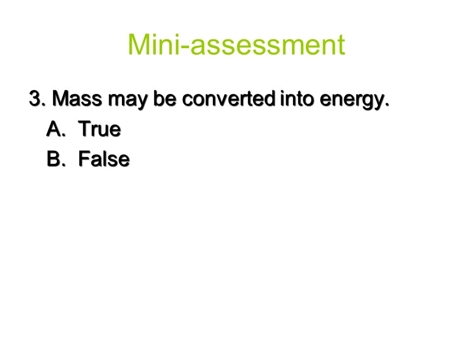 3. Mass may be converted into energy. A. True B. False Mini-assessment