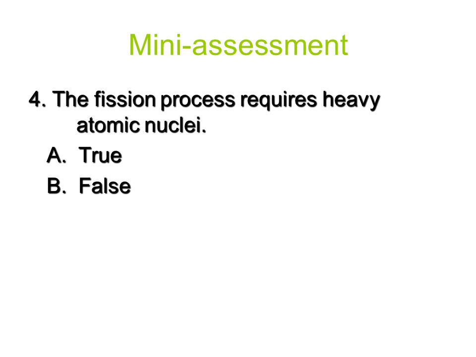 4. The fission process requires heavy atomic nuclei. A. True B. False Mini-assessment
