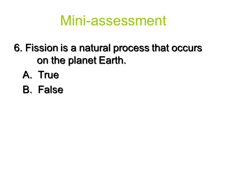 6. Fission is a natural process that occurs on the planet Earth. A. True B. False Mini-assessment
