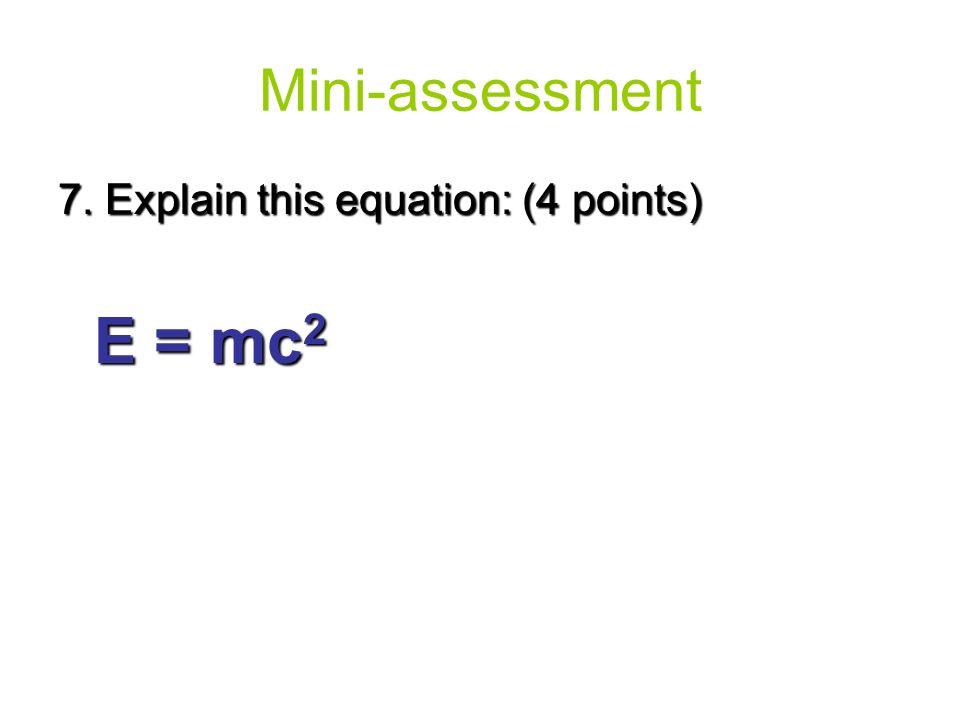 7. Explain this equation: (4 points) E = mc 2 Mini-assessment