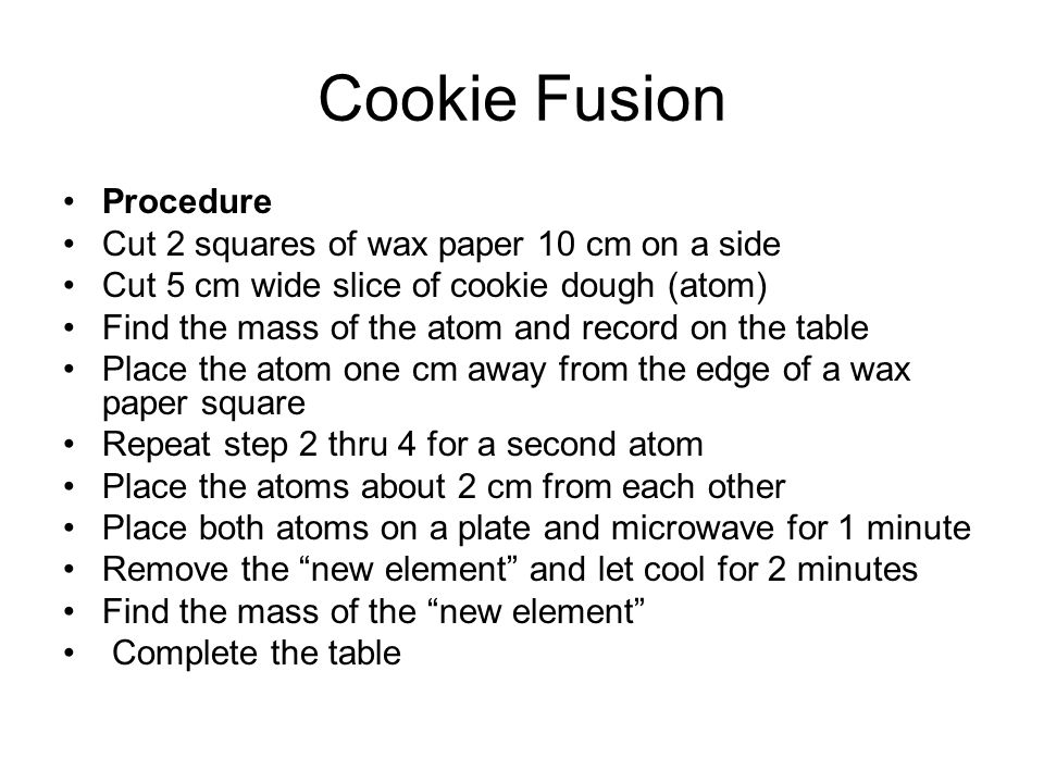 Cookie Fusion Procedure Cut 2 squares of wax paper 10 cm on a side Cut 5 cm wide slice of cookie dough (atom) Find the mass of the atom and record on