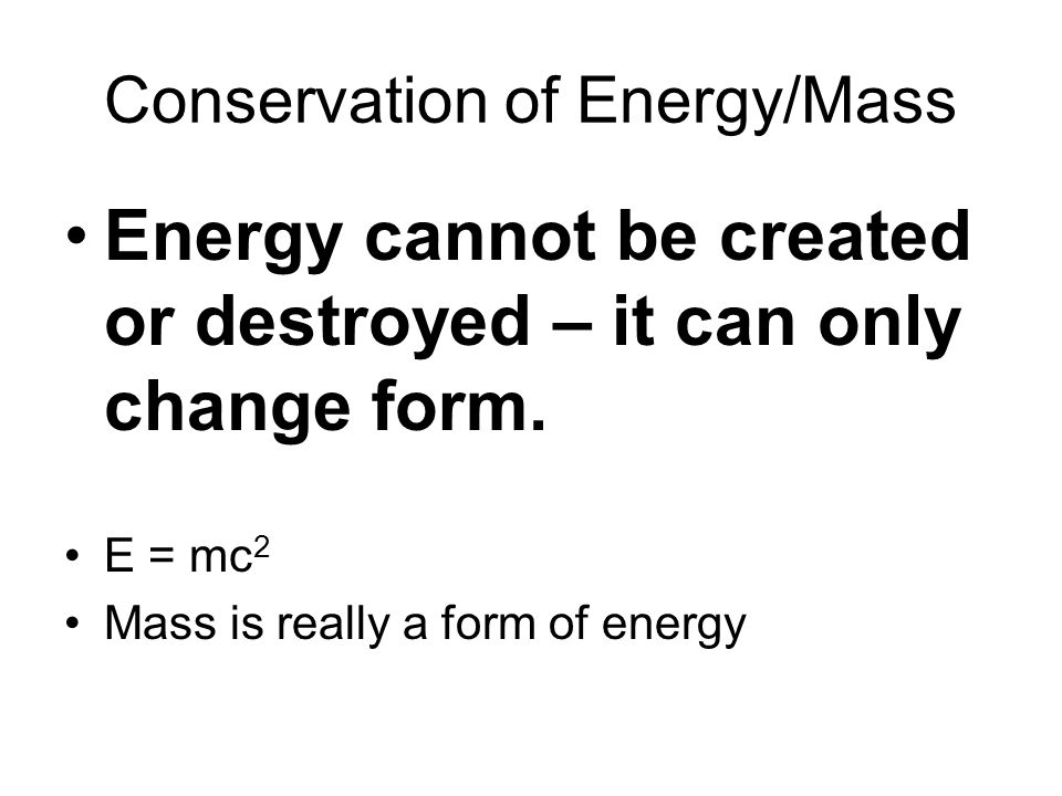 Conservation of Energy/Mass Energy cannot be created or destroyed – it can only change form. E = mc 2 Mass is really a form of energy
