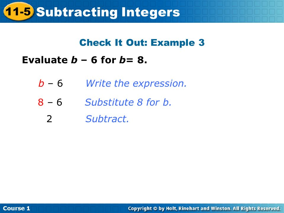 Check It Out: Example 3 Evaluate b – 6 for b= 8. b – 6Write the expression. 8 – 6Substitute 8 for b. 2Subtract. Course 1 11-5 Subtracting Integers