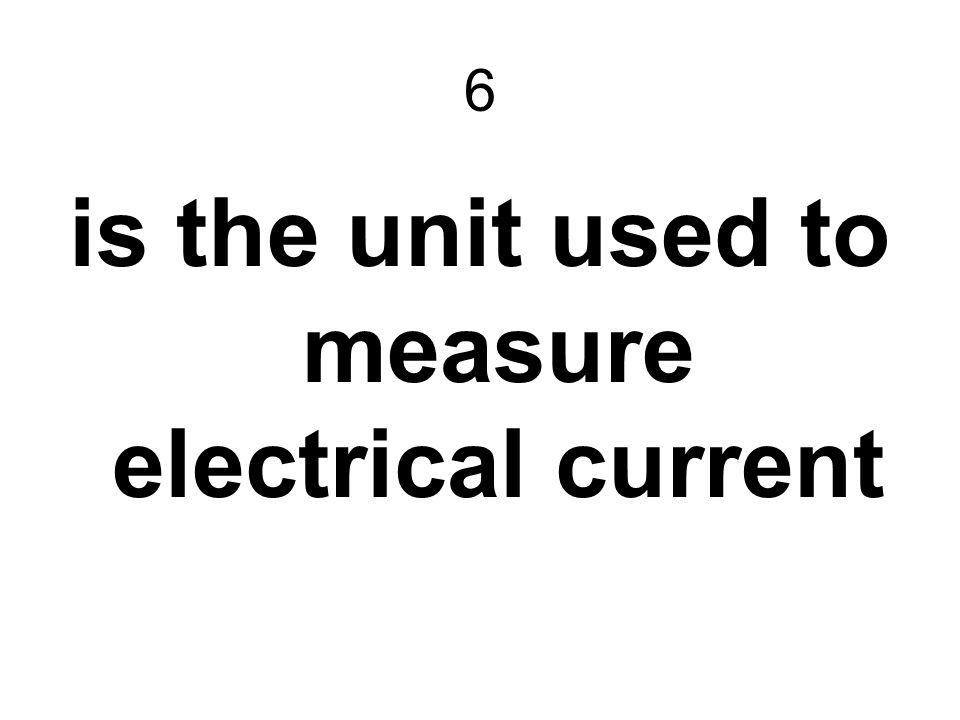 6 is the unit used to measure electrical current