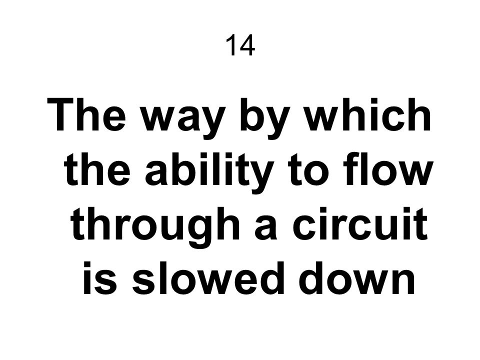 14 The way by which the ability to flow through a circuit is slowed down