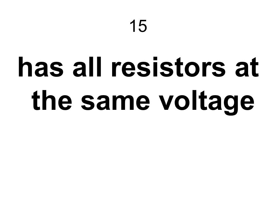 15 has all resistors at the same voltage