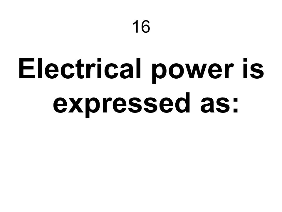 16 Electrical power is expressed as: