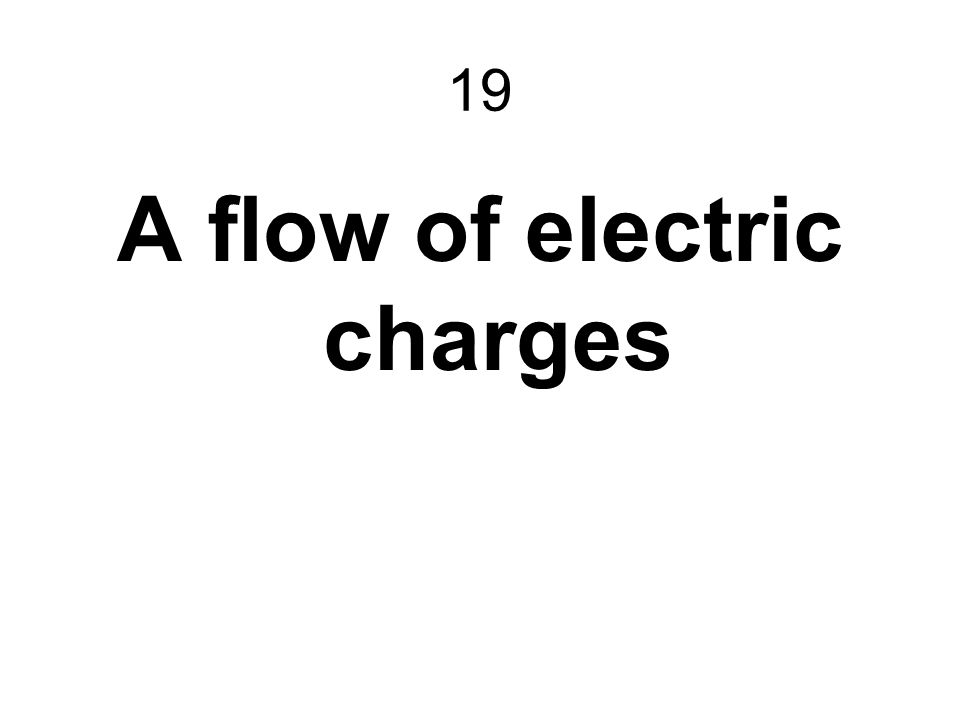 19 A flow of electric charges