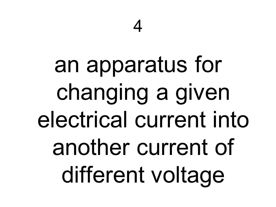 4 an apparatus for changing a given electrical current into another current of different voltage