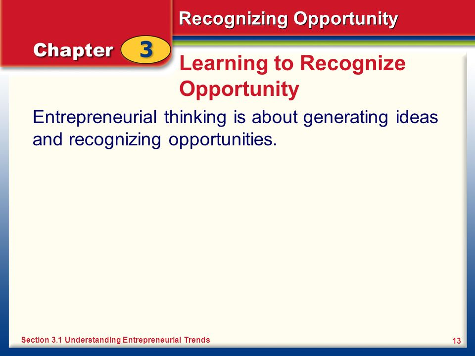 Recognizing Opportunity 13 Learning to Recognize Opportunity Entrepreneurial thinking is about generating ideas and recognizing opportunities. Section