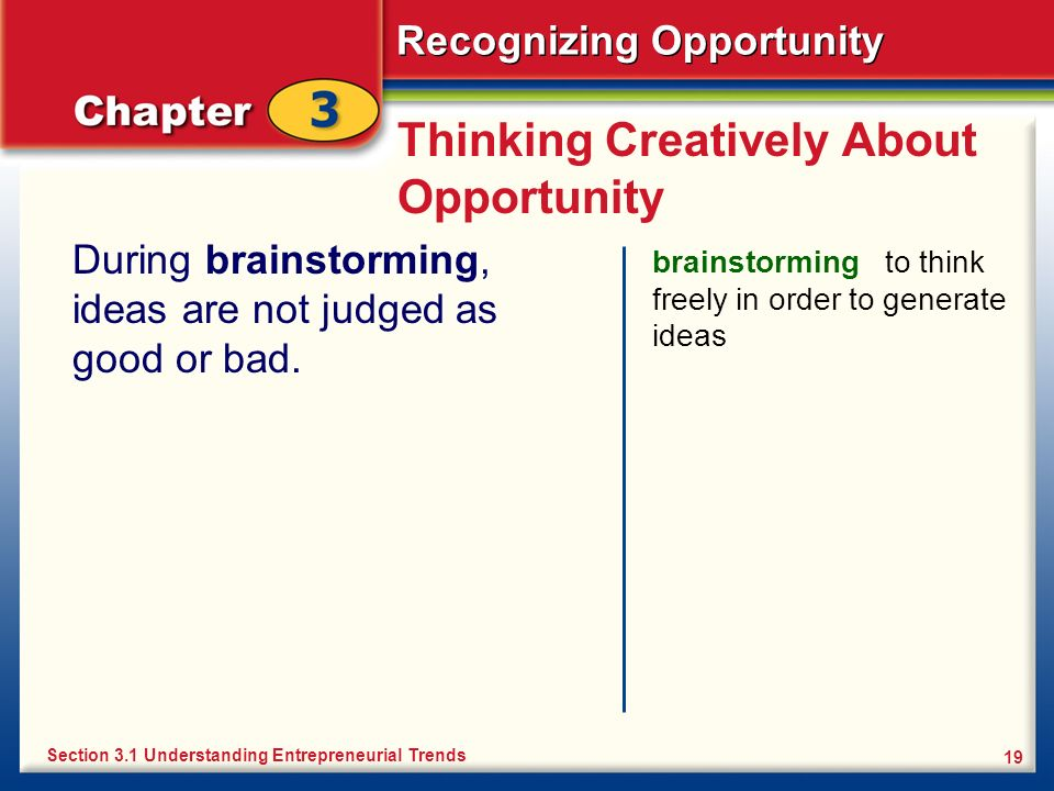 Recognizing Opportunity 19 Thinking Creatively About Opportunity During brainstorming, ideas are not judged as good or bad. brainstorming to think fre