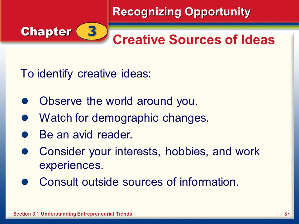 Recognizing Opportunity 21 Creative Sources of Ideas To identify creative ideas: Section 3.1 Understanding Entrepreneurial Trends Observe the world ar