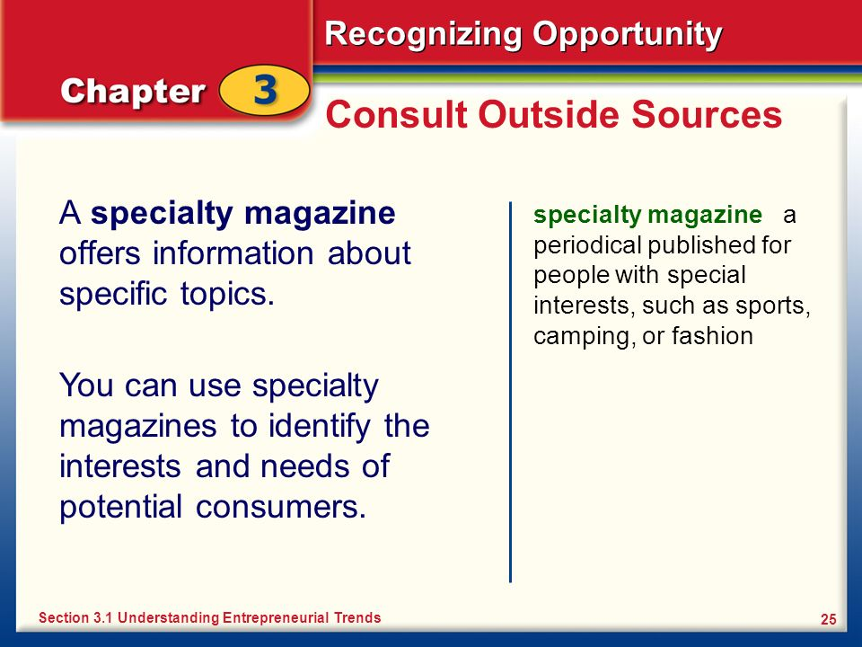 Recognizing Opportunity 25 Consult Outside Sources A specialty magazine offers information about specific topics. specialty magazine a periodical publ