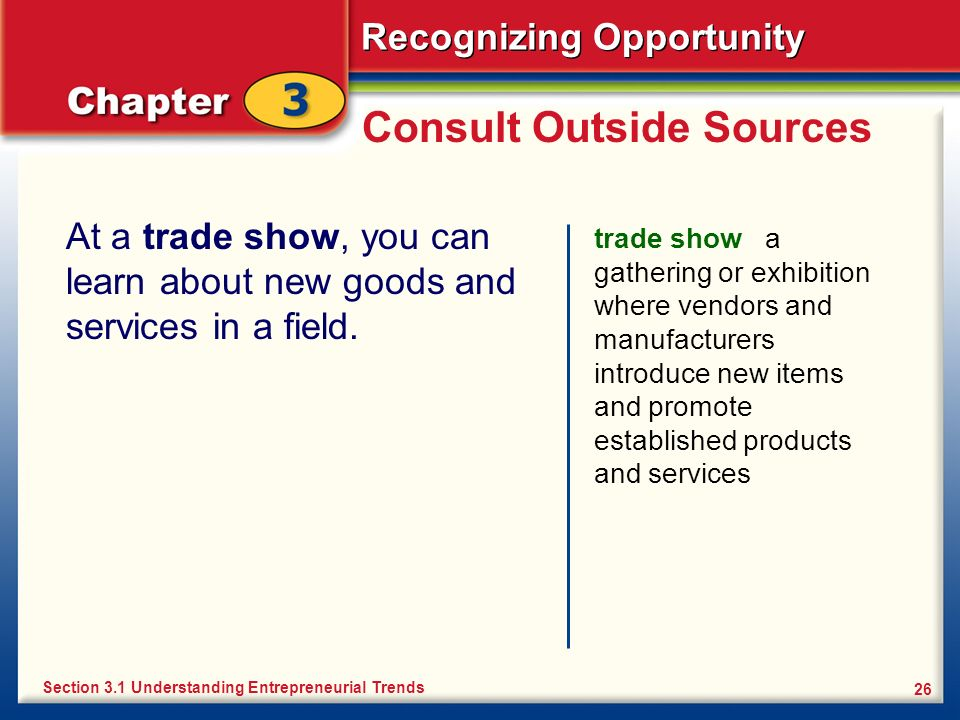 Recognizing Opportunity 26 Consult Outside Sources At a trade show, you can learn about new goods and services in a field. trade show a gathering or e