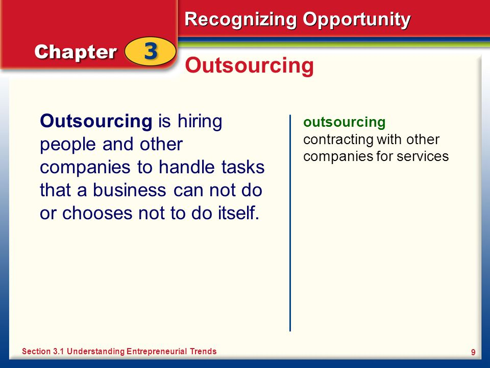Recognizing Opportunity 9 Outsourcing Outsourcing is hiring people and other companies to handle tasks that a business can not do or chooses not to do