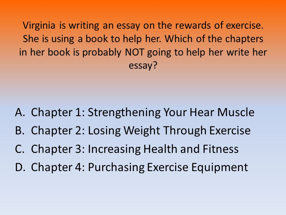 Virginia is writing an essay on the rewards of exercise. She is using a book to help her. Which of the chapters in her book is probably NOT going to h