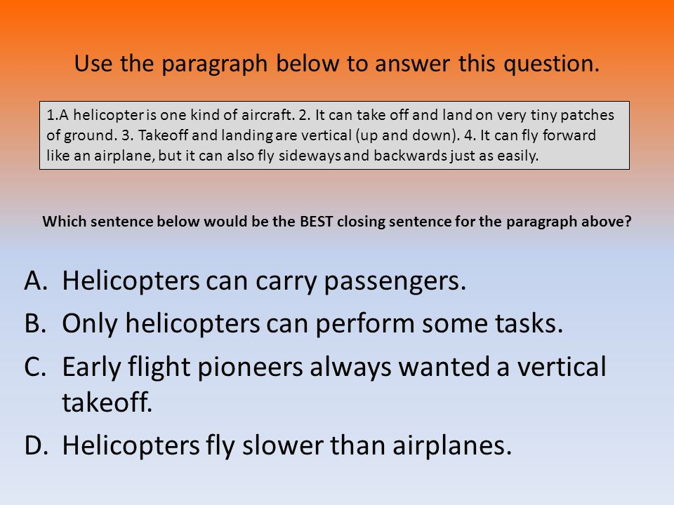 Use the paragraph below to answer this question. A.Helicopters can carry passengers. B.Only helicopters can perform some tasks. C.Early flight pioneer