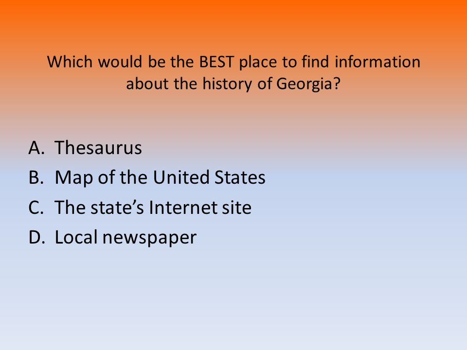 Which would be the BEST place to find information about the history of Georgia? A.Thesaurus B.Map of the United States C.The states Internet site D.Lo