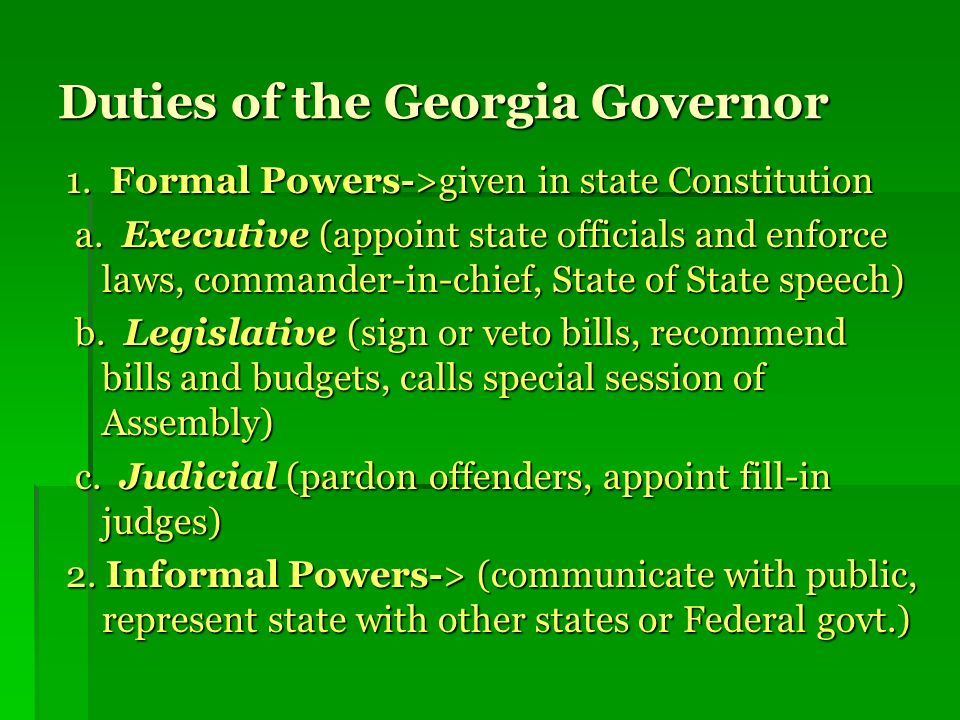 Duties of the Georgia Governor 1.Formal Powers->given in state Constitution a.