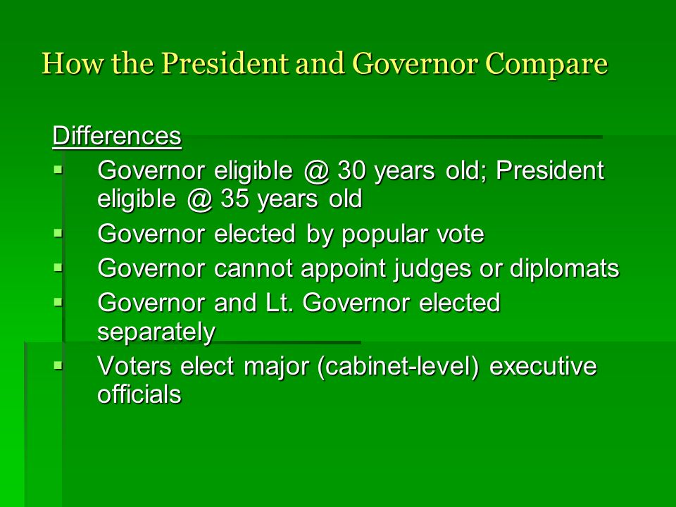 How the President and Governor Compare Differences Governor eligible @ 30 years old; President eligible @ 35 years old Governor eligible @ 30 years old; President eligible @ 35 years old Governor elected by popular vote Governor elected by popular vote Governor cannot appoint judges or diplomats Governor cannot appoint judges or diplomats Governor and Lt.