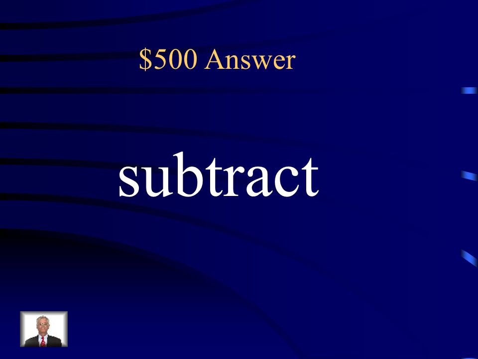 $500 How many more are key terms that means to: (A) multiply (B) add (C) subtract (D) divide