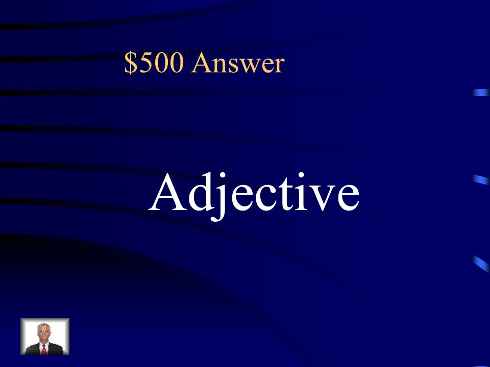 $500 Which word in the sentence is a describing word? What is another term for describing word? (A)Verb (B)Adjective (C)Noun (D) Article