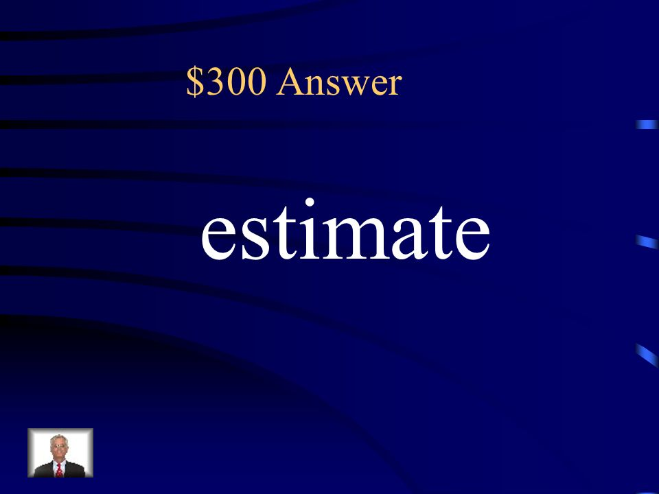 $300 About is a key term that means to: (A ) estimate (B) subtract (C) add (D) equal