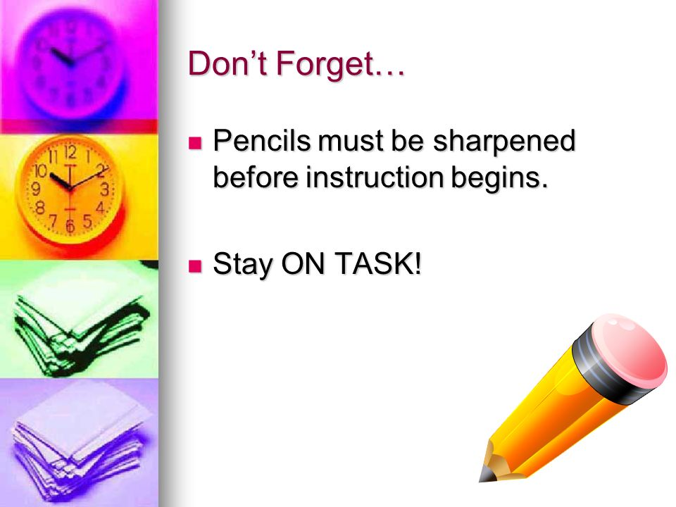 Dont Forget… Pencils must be sharpened before instruction begins. Pencils must be sharpened before instruction begins. Stay ON TASK! Stay ON TASK!