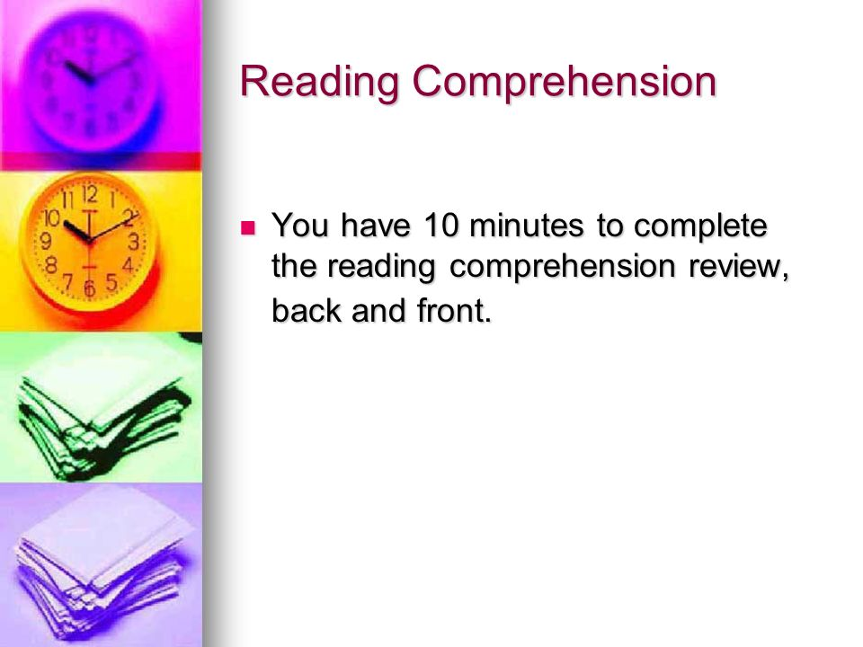 Reading Comprehension You have 10 minutes to complete the reading comprehension review, back and front. You have 10 minutes to complete the reading co