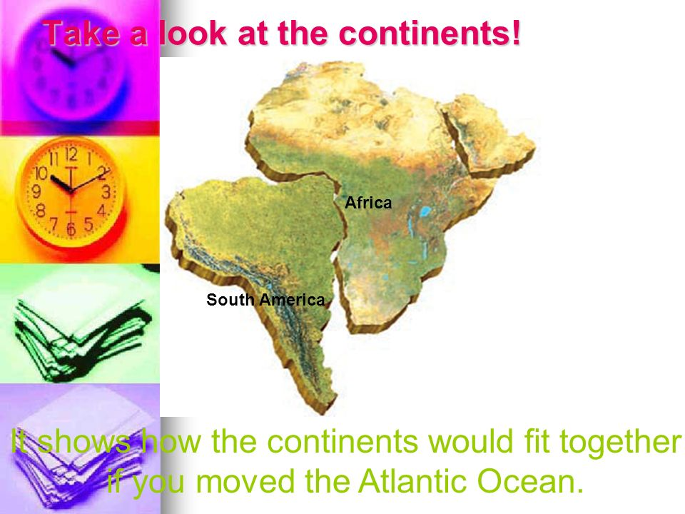 Take a look at the continents! South America South America Africa South America It shows how the continents would fit together if you moved the Atlant