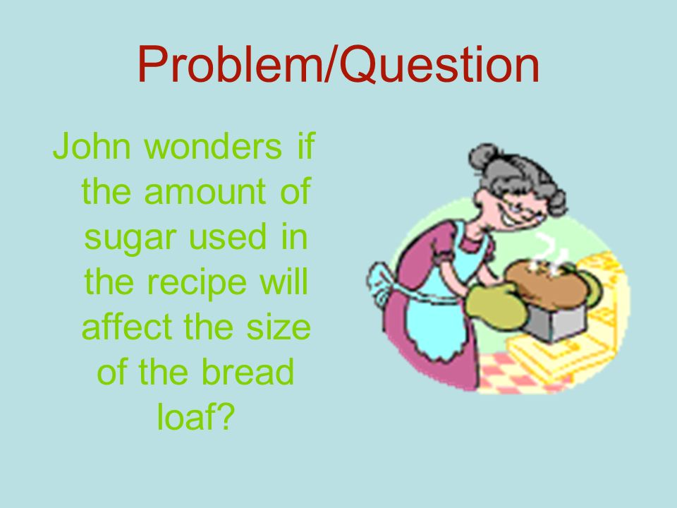 Problem/Question John wonders if the amount of sugar used in the recipe will affect the size of the bread loaf?
