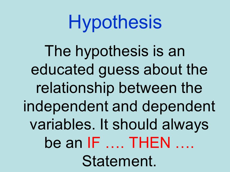 Hypothesis The hypothesis is an educated guess about the relationship between the independent and dependent variables. It should always be an IF …. TH