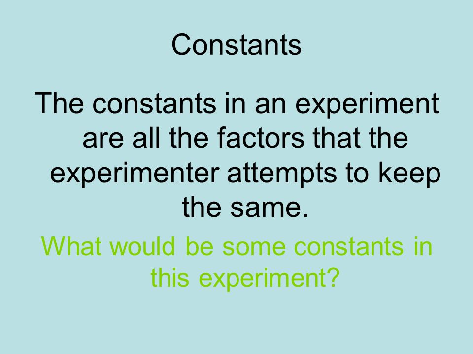 Constants The constants in an experiment are all the factors that the experimenter attempts to keep the same. What would be some constants in this exp
