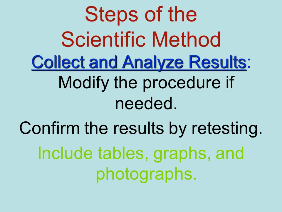 Steps of the Scientific Method Collect and Analyze Results Collect and Analyze Results: Modify the procedure if needed. Confirm the results by retesti