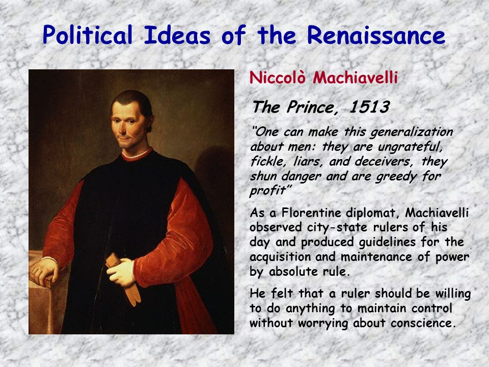 Political Ideas of the Renaissance Niccolò Machiavelli The Prince, 1513 One can make this generalization about men: they are ungrateful, fickle, liars