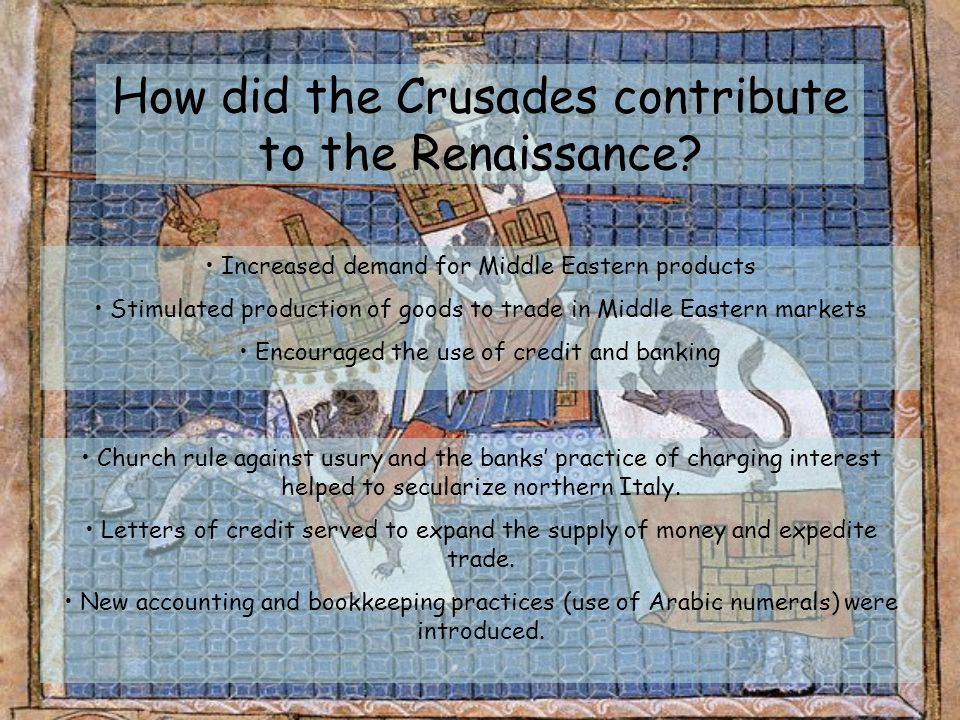 How did the Crusades contribute to the Renaissance? Increased demand for Middle Eastern products Stimulated production of goods to trade in Middle Eas