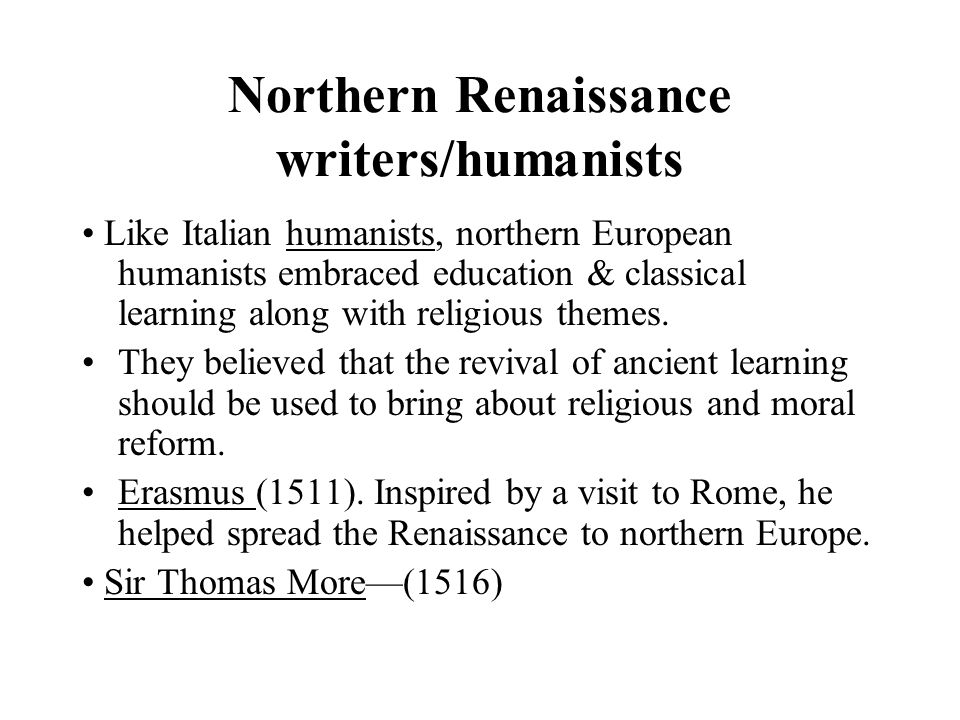 Northern Renaissance writers/humanists Like Italian humanists, northern European humanists embraced education & classical learning along with religiou