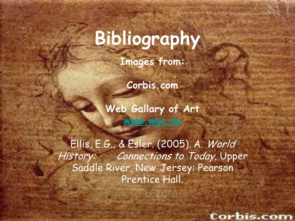Bibliography Images from: Corbis.com Web Gallary of Art www.wga.hu Ellis, E.G., & Esler. (2005). A. World History: Connections to Today. Upper Saddle